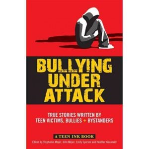 Bullying Under Attack: True Stories Written by Teenage Victims, Bullies & Bystanders