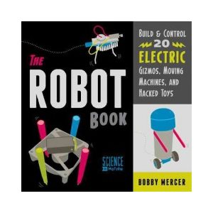 The Robot Book Build & Control 20 Electric Gizmos, Moving Machines, and Hacked Toys
